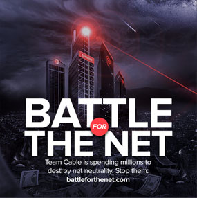 Join the Battle for the Net while you still can. Team Cable is spending millions to destroy net neutrality. Stop them.